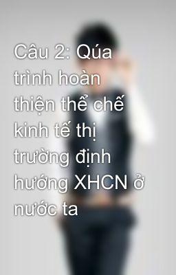 Câu 2: Qúa trình hoàn thiện thể chế kinh tế thị trường định hướng XHCN ở nước ta