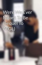 Were We Ever Meant To Be (Sequel To ATGL) by Notorious_Writer