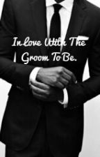 In Love With The Groom To Be (COMING SOON!) by Cruisercat
