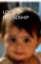 LOVE  vs FRIENDSHIP by vaidehi8