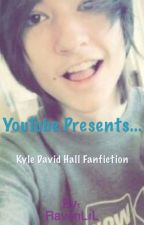 YouTube Presents... (A Kyle David Hall fanfic) by JustAVoodooDoll