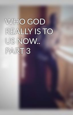 WHO GOD REALLY IS TO US NOW.. PART 3