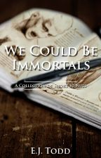 We Could Be Immortals - A Collection of Short Stories - *Complete* by EJ_Todd