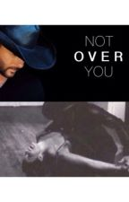 Not Over You by timandfaithfan12