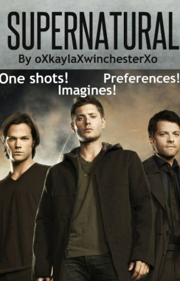 Supernatural One Shots And Imagines!