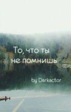 То,что ты не помнишь. by Darkactor