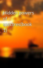 Hidden powers of spectres(book 1) by shotsmate211