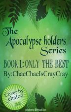 The Apocalypse Holders Series: Book 1: Only The Best by ChaeChaeIsCrayCray