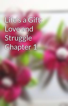 Life's a Gift: Love and Struggle Chapter 1 by chonelle16