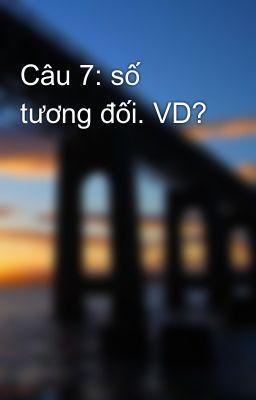 Câu 7: số tương đối. VD?