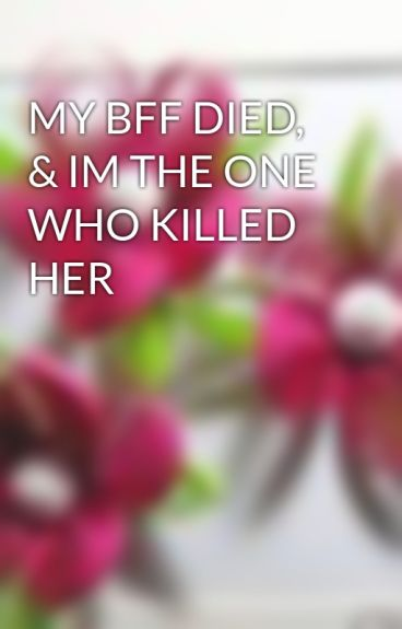 MY BFF DIED, & IM THE ONE WHO KILLED HER by chonelle16