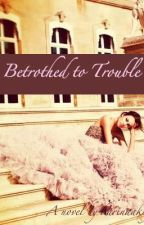 Betrothed to Trouble by karinaa25