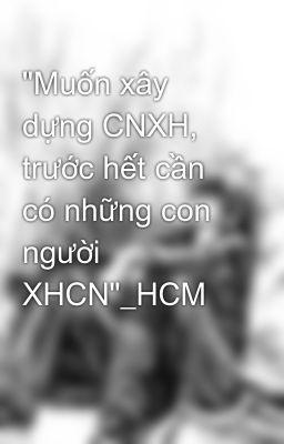 """""""Muốn xây dựng CNXH, trước hết cần có những con người XHCN""""_HCM"""