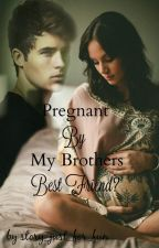 Pregnant By My Brothers Best Friend? || *Slow Updates* by story_just_for_fun