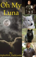 Oh My Luna (rough draft) by AlphaWolf_PackLeader
