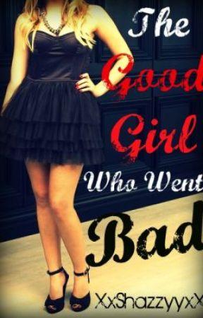 The Good Girl Who Went Bad by XxShazzyyxX