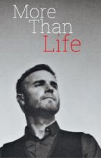 More Than Life - A Gary Barlow Fanfic by GBarlowTT