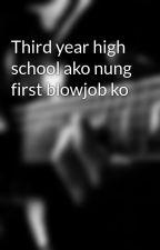 Third year high school ako nung first blowjob ko by zach_alwaysgame