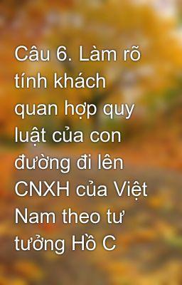 Câu 6. Làm rõ tính khách quan hợp quy luật của con đường đi lên CNXH của Việt Nam theo tư tưởng Hồ C