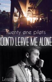 (Don't) Leave Me Alone •twenty one pilots-Tyler Joseph• by LeaveNoWordsUnspoken