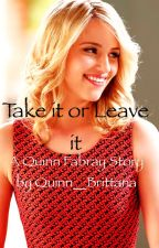 Take it or Leave it (A Glee Quinn Fabray Story) by AbbyWrites17