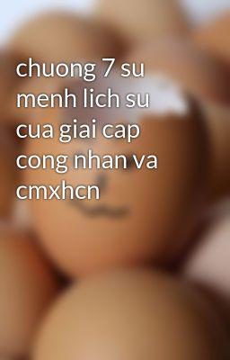 chuong 7 su menh lich su cua giai cap cong nhan va cmxhcn