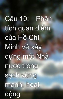 Câu 10:Phân tích quan điểm của Hồ Chí Minh về xây dựng một Nhà nước trong sạch vững mạnh, hoạt động
