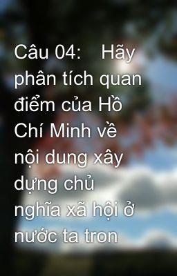 Câu 04:Hãy phân tích quan điểm của Hồ Chí Minh về nội dung xây dựng chủ nghĩa xã hội ở nước ta tron