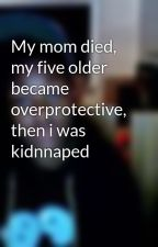 My mom died, my five older became overprotective, then i was kidnnaped by cookie-monster20