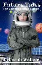 Future Tales: A Collection of Ten Science Fiction Stories by DeborahWalker7