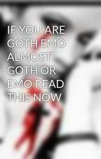 IF YOU ARE GOTH EMO ALMOST GOTH OR EMO READ THIS NOW by loveisalienow