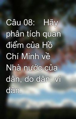 Câu 08:Hãy phân tích quan điểm của Hồ Chí Minh về Nhà nước của dân, do dân, vì dân.