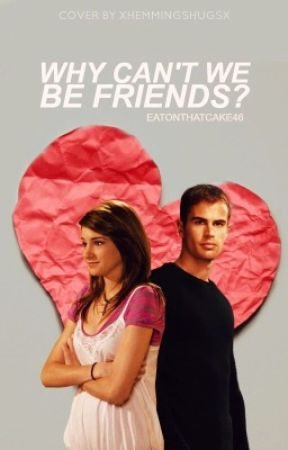 Why can't we be friends? A divergent highschool fanfiction by eatonthatcake46