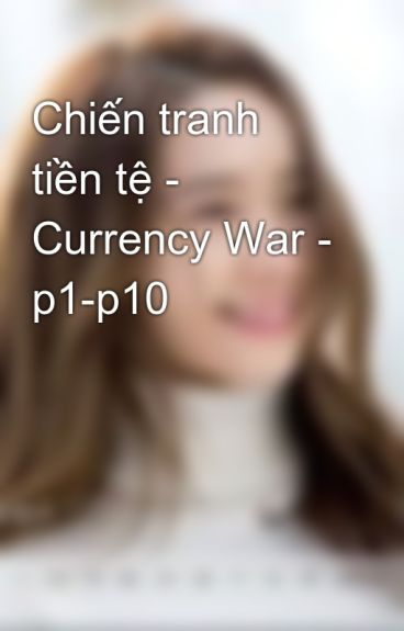 Chiến tranh tiền tệ - Currency War - p1-p10 by kyo_91st