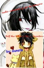 solo amame y yo te amare {Jeff the killer x Tn hombre} by Gunata_Samurai