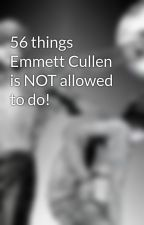56 things Emmett Cullen is NOT allowed to do! by JustBeYou