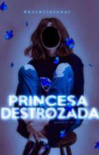 Princesa Destrozada by destellolunar