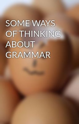 SOME WAYS OF THINKING ABOUT GRAMMAR