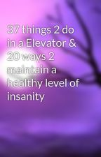 37 things 2 do in a Elevator & 20 ways 2 maintain a healthy level of insanity by lovetolaugh