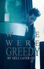 We Were Greedy by Hell-Later-On