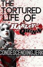 The Tortured Life of Harley Quinn by condesendingjerk