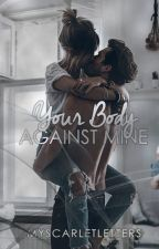 Your Body Against Mine (Completed) by myscarletletters
