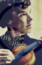 My Fair Maiden (Book 1) by Fear-me-Mr-Holmes