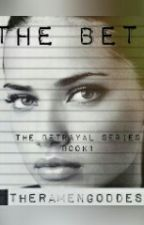 The Bet (Book 1- The Betrayal Series) by TheRamenGoddess