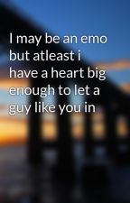 I may be an emo but atleast i have a heart big enough to let a guy like you in by maybebaby