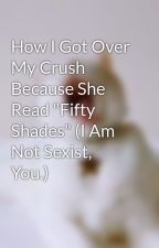 "How I Got Over My Crush Because She Read ""Fifty Shades"" (I Am Not Sexist, You.) by dameegocentrique"
