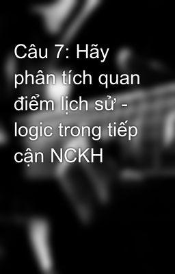Câu 7: Hãy phân tích quan điểm lịch sử - logic trong tiếp cận NCKH