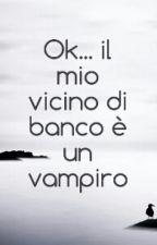 Ok... il mio compagno di banco è un Vampiro! by little_belieber_2000