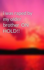 i was raped by my older brother  ON HOLD!! by shellby9812