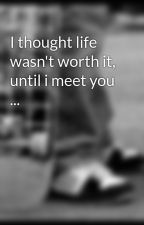 I thought life wasn't worth it, until i meet you ... by AnnaWayland